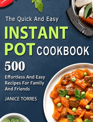 The Quick And Easy Instant Pot Cookbook: 500 Effortless And Easy Recipes For Family And Friends Cover Image