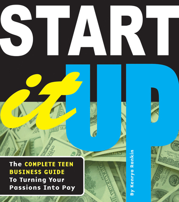 Start It Up: The Complete Teen Business Guide to Turning Your Passions Into Pay Cover Image
