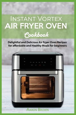 Instant Vortex Air Fryer oven Cookbook: Delightful and Delicious Air Fryer Oven Recipes for affordable and Healthy Meals for beginners Cover Image
