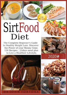Sirtfood Diet: The Complete Beginner's Guide to Healthy Weight Loss. Discover the Power of your Skinny Gene. 130 Recipes, 21days meal Cover Image