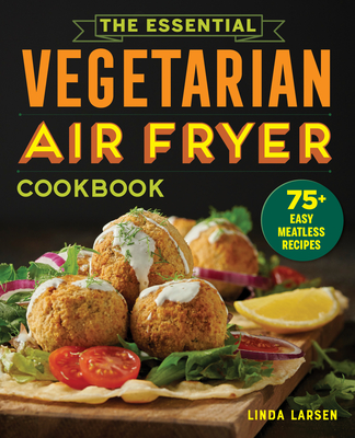 The Essential Vegetarian Air Fryer Cookbook: 75+ Easy Meatless Recipes Cover Image