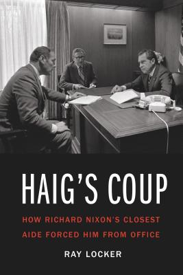 Haig's Coup: How Richard Nixon's Closest Aide Forced Him from Office Cover Image