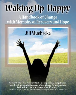 Waking Up Happy: A Handbook of Change with Memoirs of Recovery & Hope Cover Image