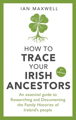 How to Trace Your Irish Ancestors: An Essential Guide to Researching and Documenting the Family Histories of Ireland's People Cover Image