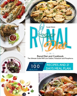 Renal Diet: 2 in 1: Renal Diet and Cookbook. The Ultimate Guide With Low Sodium, Potassium and Phosphorus. Includes 100 Healthy Re Cover Image