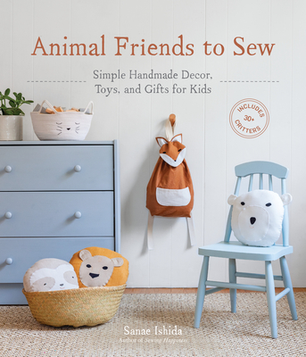 Animal Friends to Sew: Simple Handmade Decor, Toys, and Gifts for Kids (Sanae Ishida Sews) Cover Image