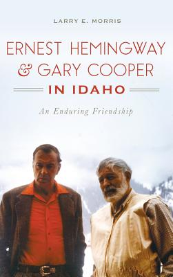 Ernest Hemingway & Gary Cooper in Idaho: An Enduring Friendship Cover Image