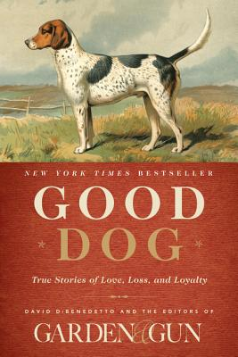 Good Dog: True Stories of Love, Loss, and Loyalty (Garden & Gun Books #2) Cover Image