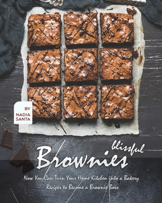 Blissful Brownies: Now You Can Turn Your Home Kitchen into a Bakery - Recipes to Become a Brownie Boss Cover Image