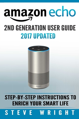 Amazon Echo: Amazon Echo 2nd Generation User Guide 2017 Updated: Step-By-Step Instructions to Enrich Your Smart Life (Alexa, Dot, E Cover Image