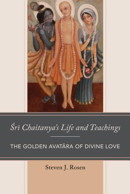Sri Chaitanya's Life and Teachings: The Golden Avatara of Divine Love (Explorations in Indic Traditions: Theological) Cover Image