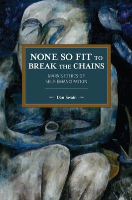 None So Fit to Break the Chains: Marx's Ethics of Self-Emancipation (Historical Materialism) Cover Image