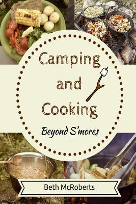 Camping and Cooking Beyond S'mores: Outdoors Cooking Guide and Cookbook for Beginner Campers Cover Image