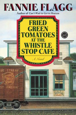 Fried Green Tomatoes at the Whistle Stop Cafe: A Novel Cover Image