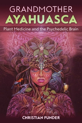 Grandmother Ayahuasca: Plant Medicine and the Psychedelic Brain Cover Image