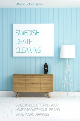Swedish Death Cleaning: Guide to Decluttering your Home Organize your Life, and Grow up your Happiness Cover Image