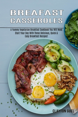 Breakfast Casseroles: A Yummy Vegetarian Breakfast Cookbook You Will Need (Start Your Day With These Delicious, Quick & Easy Breakfast Recip Cover Image