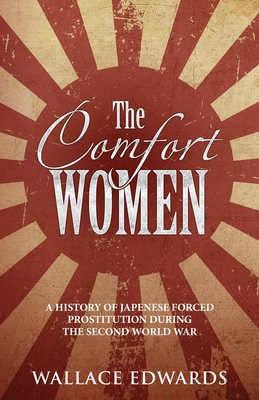 The Comfort Women: A History of Japenese Forced Prostitution During the Second World War Cover Image