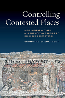 Controlling Contested Places: Late Antique Antioch and the Spatial Politics of Religious Controversy Cover Image