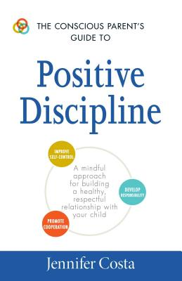 The Conscious Parent's Guide to Positive Discipline: A Mindful Approach for Building a Healthy, Respectful Relationship with Your Child (The Conscious Parent's Guides) Cover Image