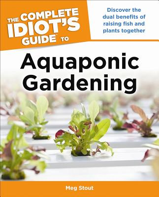 Aquaponic Gardening: Discover the Dual Benefits of Raising Fish and Plants Together (Idiot's Guides) Cover Image