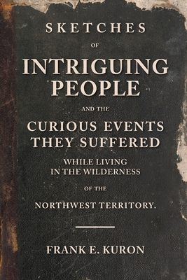 Sketches of Intriguing People: and the Curious Events They Suffered While Living in the Wilderness of the Northwest Territory. Cover Image