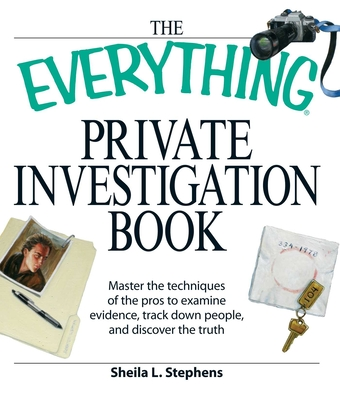 The Everything Private Investigation Book: Master the Techniques of the Pros to Examine Evidence, Trace Down People, and Discover the Truth (Everything (Reference)) Cover Image