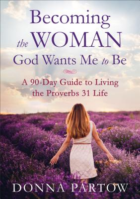 Becoming the Woman God Wants Me to Be: A 90-Day Guide to Living the Proverbs 31 Life Cover Image