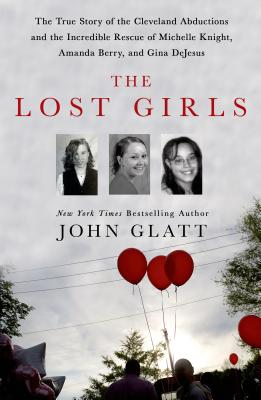 The Lost Girls: The True Story of the Cleveland Abductions and the Incredible Rescue of Michelle Knight, Amanda Berry, and Gina DeJesus Cover Image