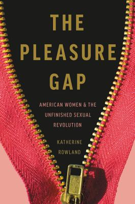 The Pleasure Gap: American Women and the Unfinished Sexual Revolution Cover Image