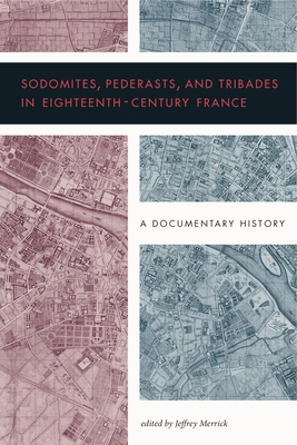 Sodomites, Pederasts, and Tribades in Eighteenth-Century France: A Documentary History Cover Image