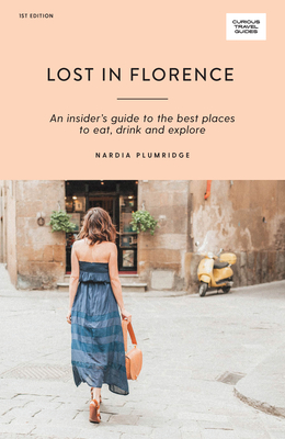 Lost in Florence: An Insider's Guide to the Best Places to Eat, Drink and Explore (Curious Travel Guides) Cover Image