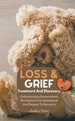 Loss And Grief: Treatment And Discovery Understanding Bereavement, Moving On From Heartbreak And Despair To Recovery Cover Image