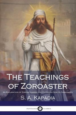 The Teachings of Zoroaster: An Explanation of Zoroastrianism and its Connection to Christianity Cover Image