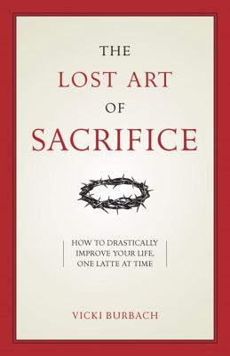 The Lost Art of Sacrifice: How to Carry Your Cross with Grace Cover Image