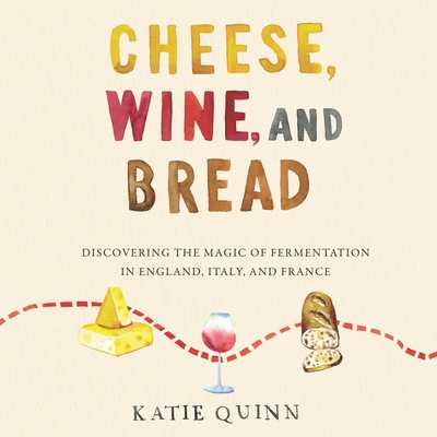 Cheese, Wine, and Bread Lib/E: Discovering the Magic of Fermentation in England, Italy, and France Cover Image