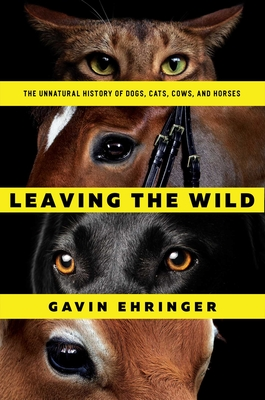 Leaving the Wild: The Unnatural History of Dogs, Cats, Cows, and Horses Cover Image
