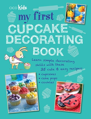 My First Cupcake Decorating Book: Learn simple decorating skills with these 35 cute & easy recipes: cupcakes, cake pops, cookies Cover Image