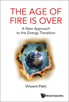Age of Fire Is Over, The: A New Approach to the Energy Transition Cover Image