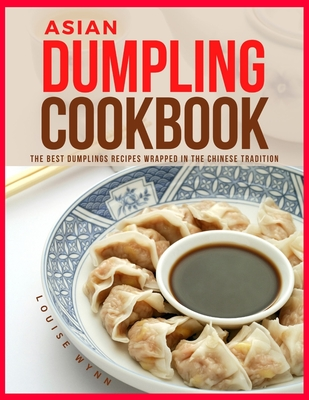 Asian Dumpling Cookbook: The Best Dumplings Recipes Wrapped in the Chinese Tradition Cover Image