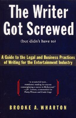 The Writer Got Screwed (but didn't have to): Guide to the Legal and Business Practices of Writing for the Entertainment Indus Cover Image