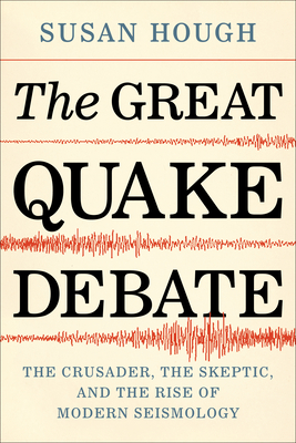 The Great Quake Debate: The Crusader, the Skeptic, and the Rise of Modern Seismology Cover Image