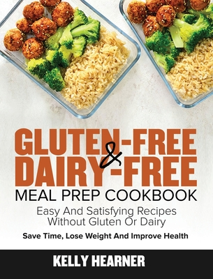 Gluten-Free Dairy-Free Meal Prep Cookbook: Easy and Satisfying Recipes without Gluten or Dairy Save Time, Lose Weight and Improve Health 30-Day Meal P Cover Image