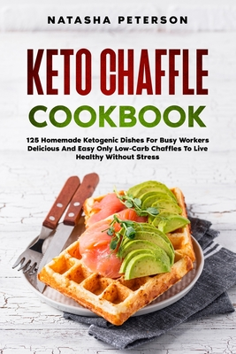 Keto Chaffle Cookbook: 125 Homemade Ketogenic Dishes For Busy Workers. Delicious And Easy Only Low-Carb Chaffles To Live Healthy Without Stre Cover Image