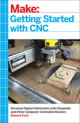 Getting Started with CNC: Personal Digital Fabrication with Shapeoko and Other Computer-Controlled Routers Cover Image
