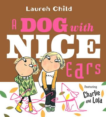 A Dog with Nice Ears: Featuring Charlie and Lola by Lauren Child