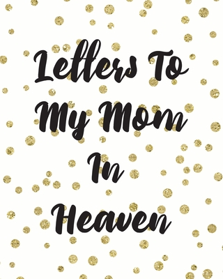 Letters To My Mom In Heaven: Wonderful Mom - Heart Feels Treasure - Keepsake Memories - Grief Journal - Our Story - Dear Mom - For Daughters - For Cover Image