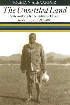The Unsettled Land: State-making and the Politics of Land in Zimbabwe, 1893–2003 Cover Image