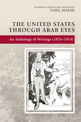 The United States Through Arab Eyes: An Anthology of Writings (1876-1914) Cover Image