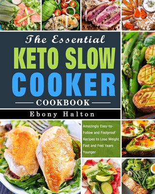 The Essential Keto Slow Cooker Cookbook: Amazingly Easy-to-Follow and Foolproof Recipes to Lose Weight Fast and Feel Years Younger Cover Image